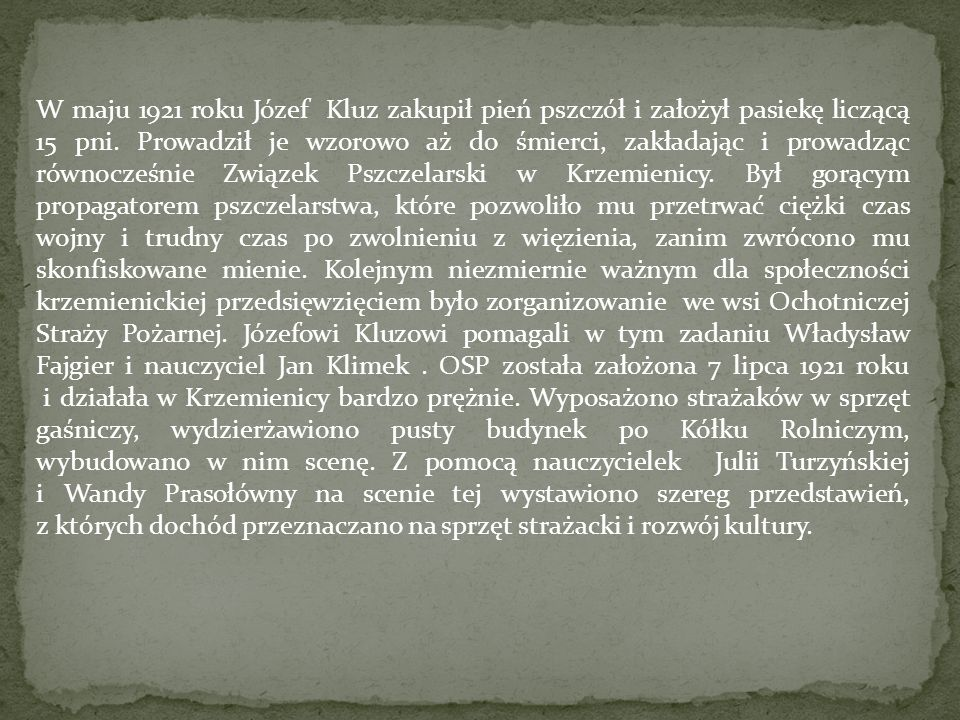 W maju 1921 roku Józef Kluz zakupił pień pszczół i założył pasiekę liczącą 15 pni. Prowadził je wzorowo aż do śmierci, zakładając i prowadząc równocze