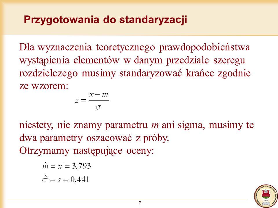 Przygotowania do standaryzacji 7 Dla wyznaczenia teoretycznego prawdopodobieństwa wystąpienia elementów w danym przedziale szeregu rozdzielczego musimy standaryzować krańce zgodnie ze wzorem: niestety, nie znamy parametru m ani sigma, musimy te dwa parametry oszacować z próby.