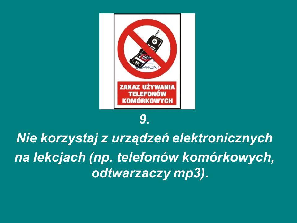 9. Nie korzystaj z urządzeń elektronicznych na lekcjach (np. telefonów komórkowych, odtwarzaczy mp3).