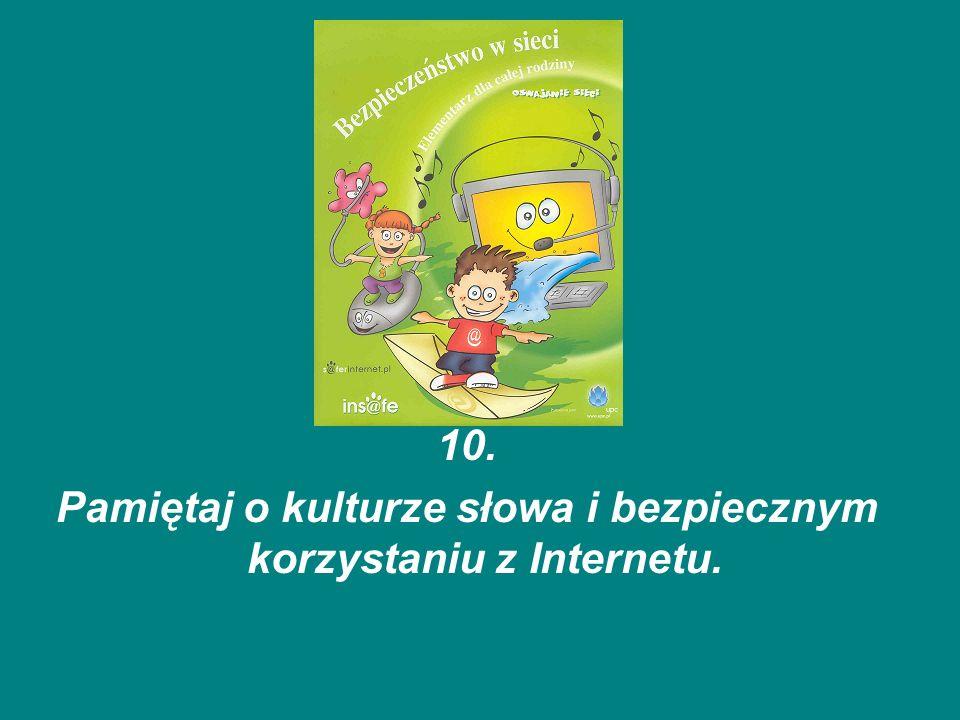 10. Pamiętaj o kulturze słowa i bezpiecznym korzystaniu z Internetu.