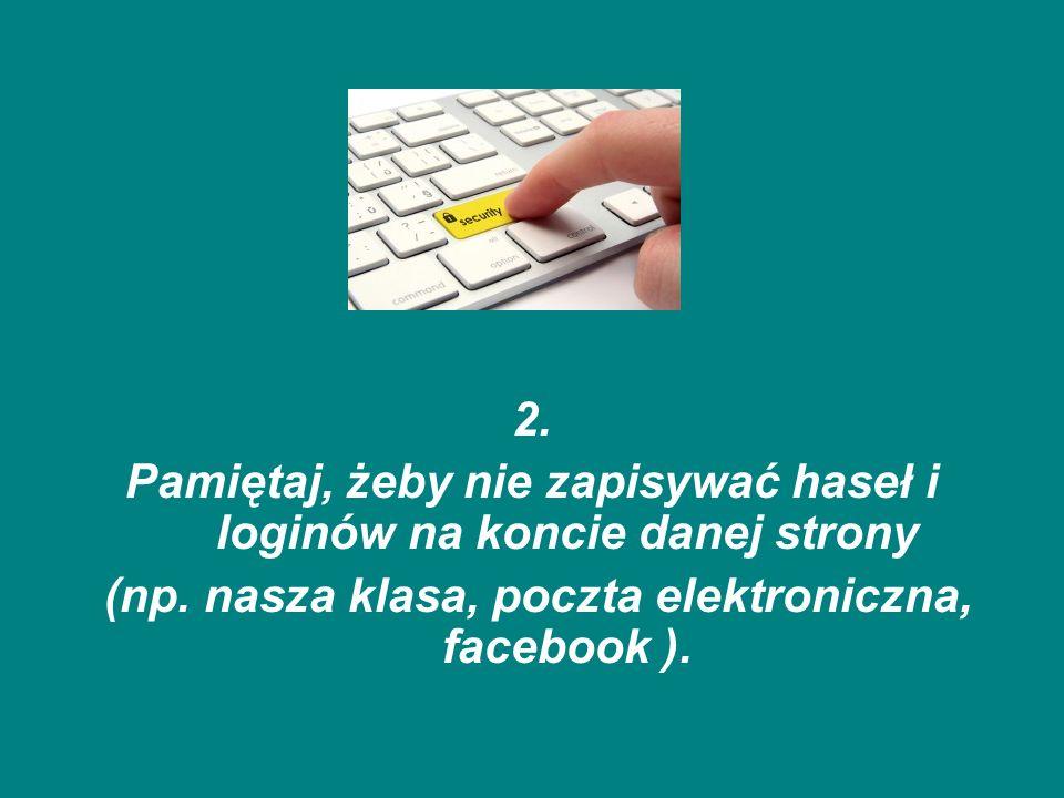 2. Pamiętaj, żeby nie zapisywać haseł i loginów na koncie danej strony (np. nasza klasa, poczta elektroniczna, facebook ).