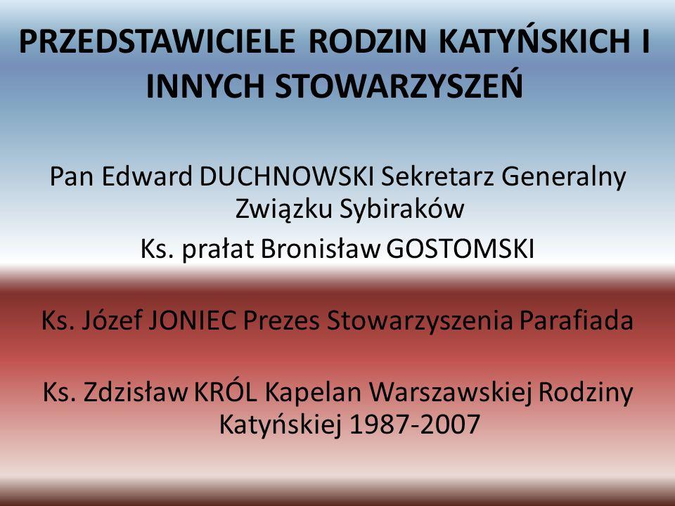 PRZEDSTAWICIELE RODZIN KATYŃSKICH I INNYCH STOWARZYSZEŃ Pan Edward DUCHNOWSKI Sekretarz Generalny Związku Sybiraków Ks. prałat Bronisław GOSTOMSKI Ks.