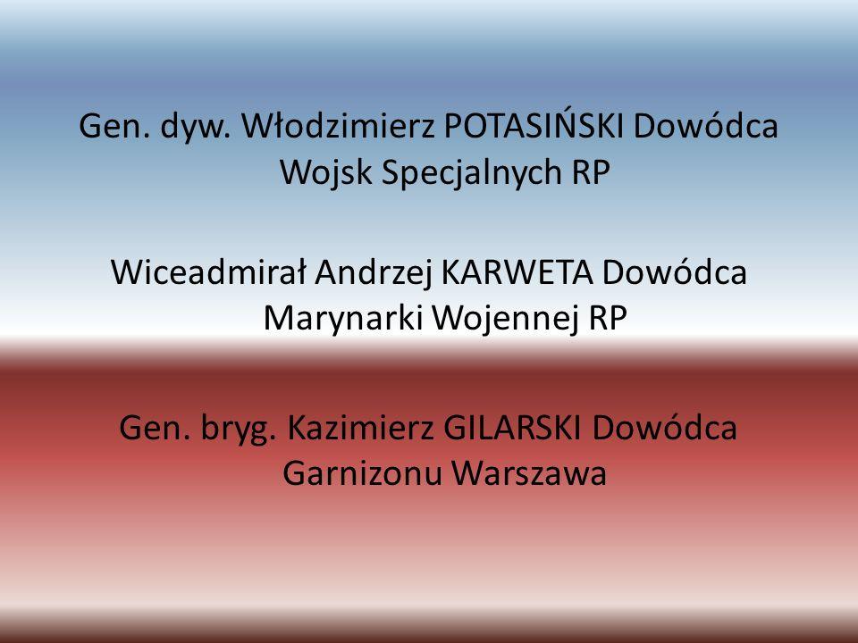 Gen. dyw. Włodzimierz POTASIŃSKI Dowódca Wojsk Specjalnych RP Wiceadmirał Andrzej KARWETA Dowódca Marynarki Wojennej RP Gen. bryg. Kazimierz GILARSKI