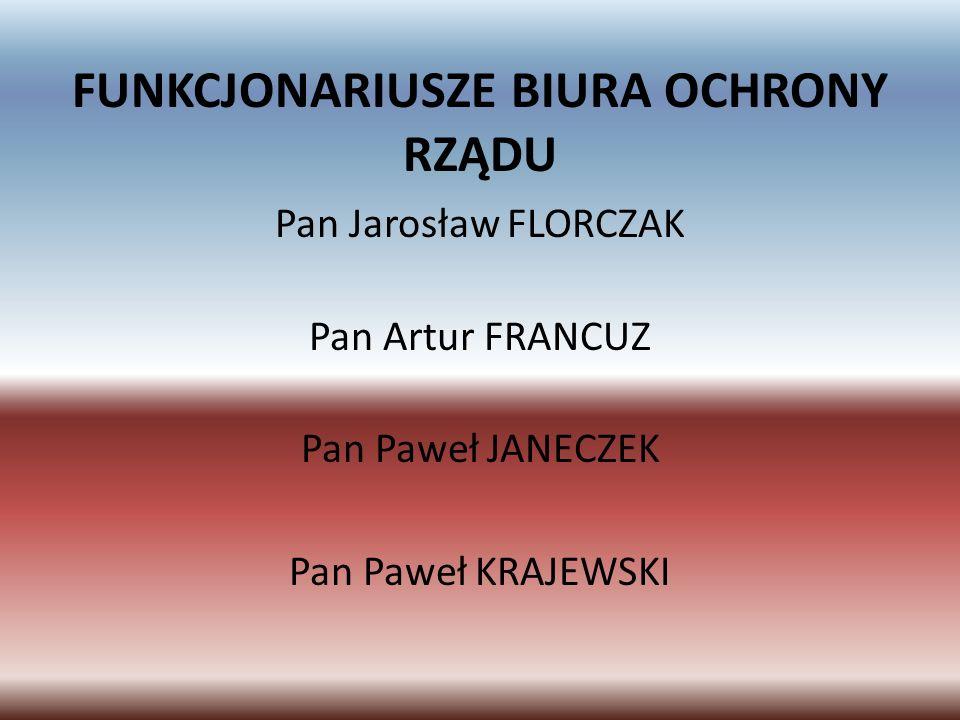 FUNKCJONARIUSZE BIURA OCHRONY RZĄDU Pan Jarosław FLORCZAK Pan Artur FRANCUZ Pan Paweł JANECZEK Pan Paweł KRAJEWSKI