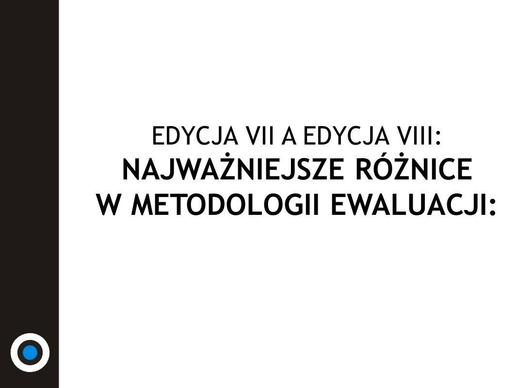 EDYCJA VII A EDYCJA VIII: NAJWAŻNIEJSZE RÓŻNICE W METODOLOGII EWALUACJI: