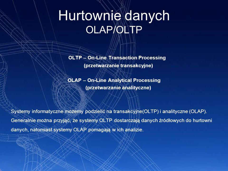 Hurtownie danych OLAP/OLTP OLTP – On-Line Transaction Processing (przetwarzanie transakcyjne) OLAP – On-Line Analytical Processing (przetwarzanie anal