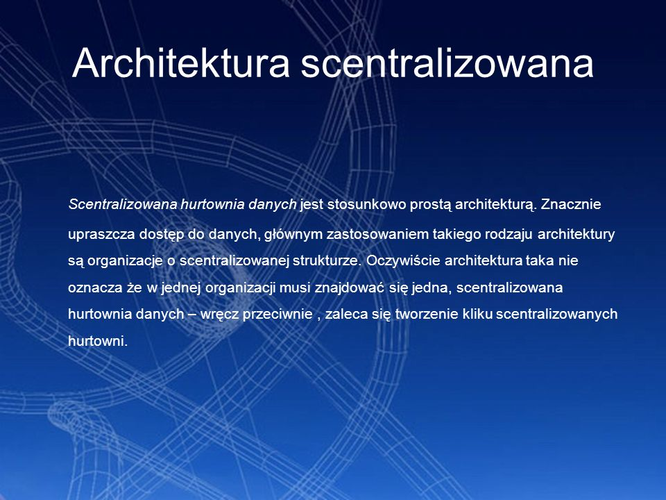 Architektura scentralizowana Scentralizowana hurtownia danych jest stosunkowo prostą architekturą. Znacznie upraszcza dostęp do danych, głównym zastos