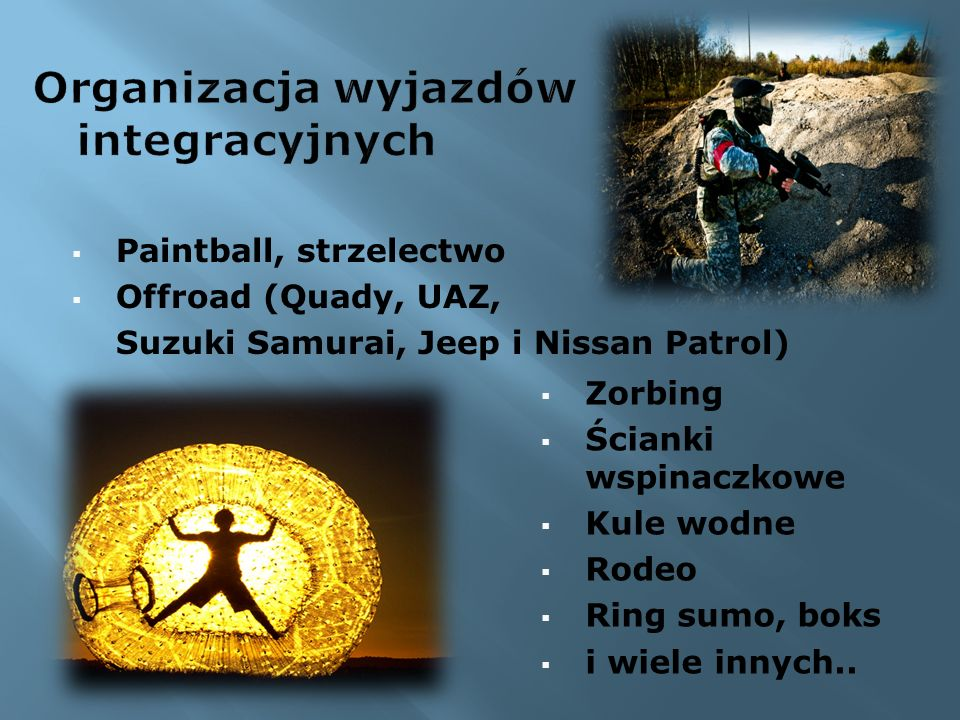 Paintball, strzelectwo Offroad (Quady, UAZ, Suzuki Samurai, Jeep i Nissan Patrol) Zorbing Ścianki wspinaczkowe Kule wodne Rodeo Ring sumo, boks i wiele innych..