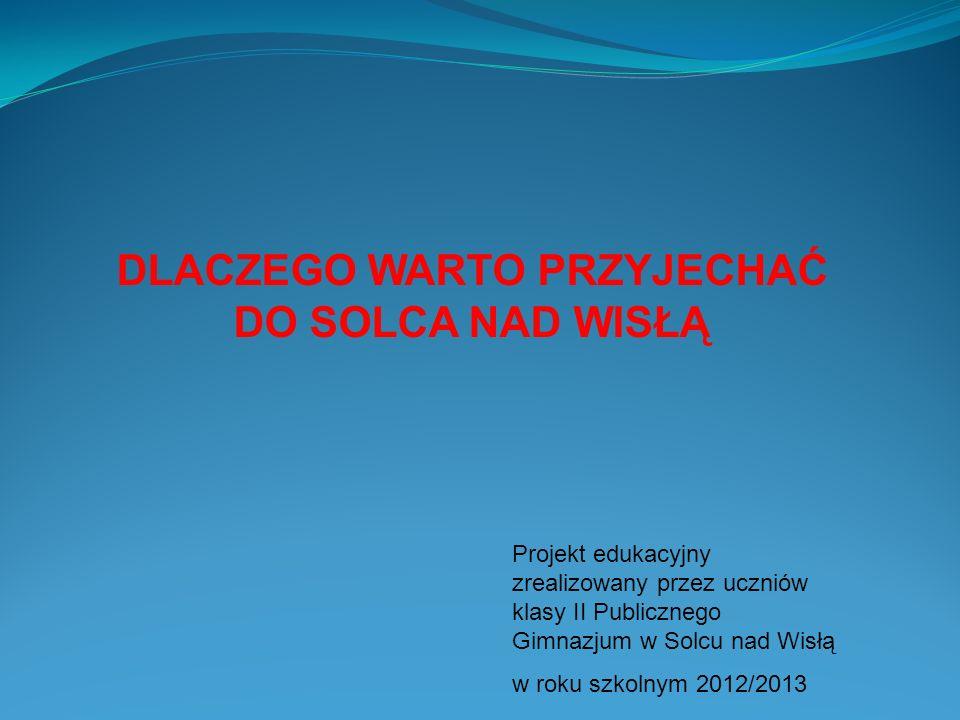 DLACZEGO WARTO PRZYJECHAĆ DO SOLCA NAD WISŁĄ Projekt edukacyjny zrealizowany przez uczniów klasy II Publicznego Gimnazjum w Solcu nad Wisłą w roku szk