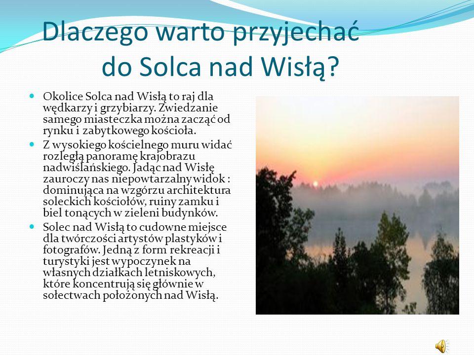 Dlaczego warto przyjechać do Solca nad Wisłą? Okolice Solca nad Wisłą to raj dla wędkarzy i grzybiarzy. Zwiedzanie samego miasteczka można zacząć od r