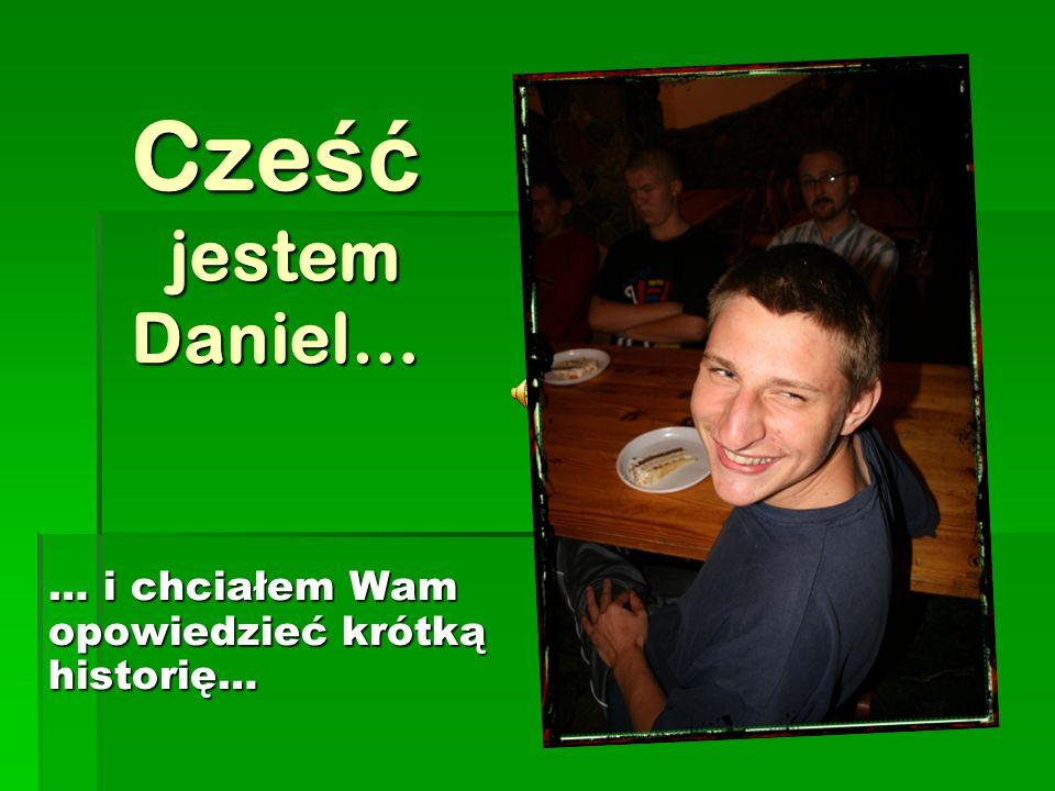 Cze ść jestem Daniel… … i chciałem Wam opowiedzieć krótką historię…