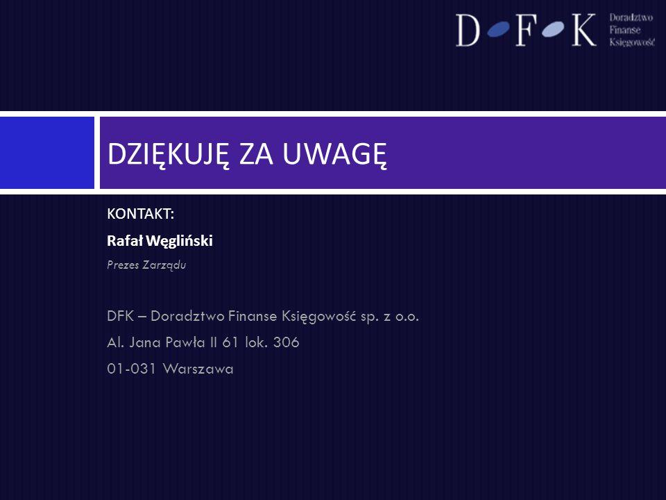 KONTAKT: Rafał Węgliński Prezes Zarządu DFK – Doradztwo Finanse Księgowość sp. z o.o. Al. Jana Pawła II 61 lok. 306 01-031 Warszawa DZIĘKUJĘ ZA UWAGĘ