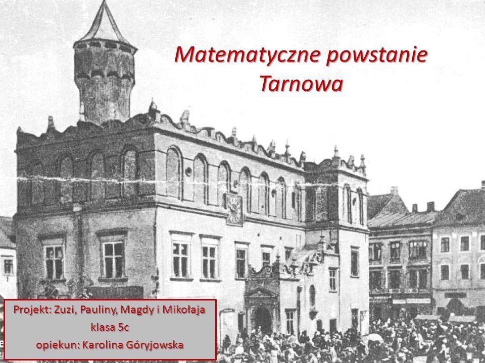 Matematyczne powstanie Tarnowa Projekt: Zuzi, Pauliny, Magdy i Mikołaja klasa 5c opiekun: Karolina Góryjowska