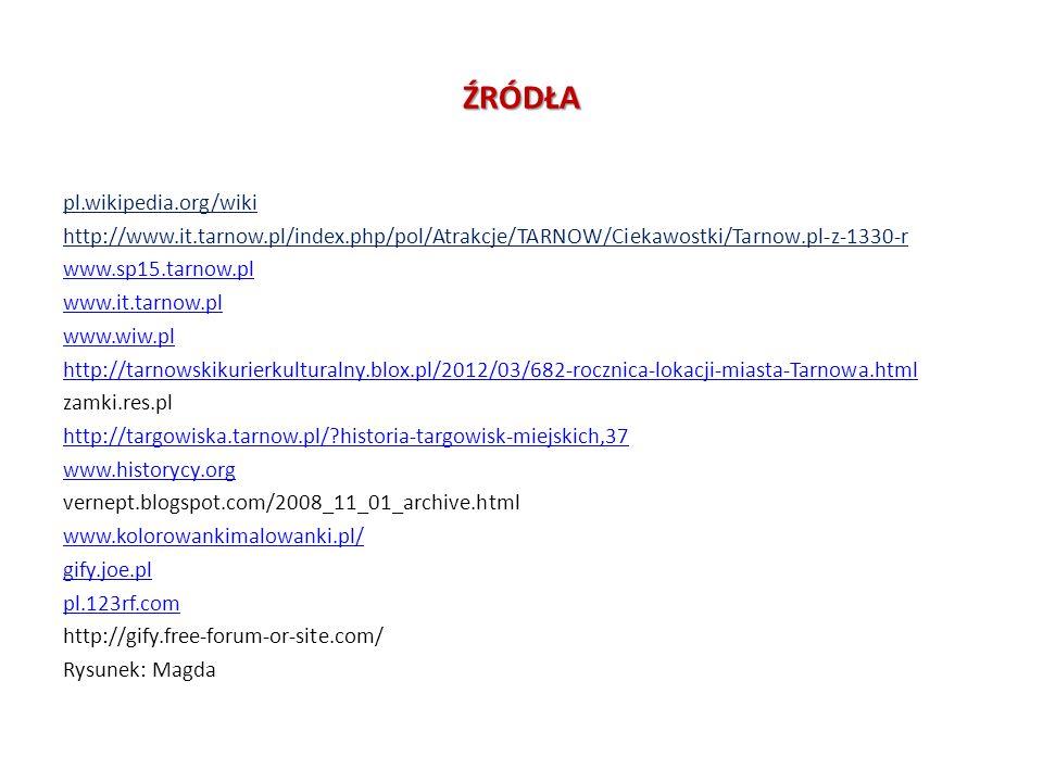 ŹRÓDŁA pl.wikipedia.org/wiki http://www.it.tarnow.pl/index.php/pol/Atrakcje/TARNOW/Ciekawostki/Tarnow.pl-z-1330-r www.sp15.tarnow.pl www.it.tarnow.pl