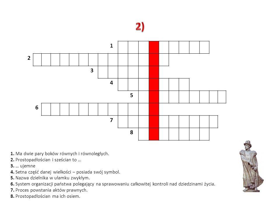 1 2 3 4 5 6 7 8 1. Ma dwie pary boków równych i równoległych. 2. Prostopadłościan i sześcian to … 3. … ujemne 4. Setna część danej wielkości – posiada