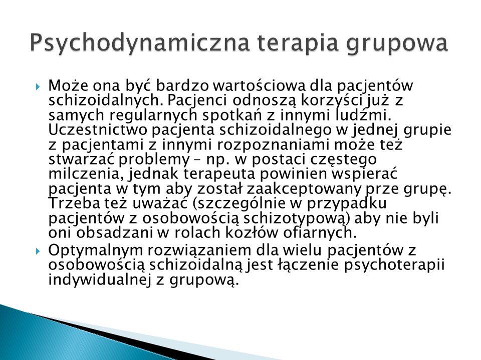 Może ona być bardzo wartościowa dla pacjentów schizoidalnych. Pacjenci odnoszą korzyści już z samych regularnych spotkań z innymi ludźmi. Uczestnictwo