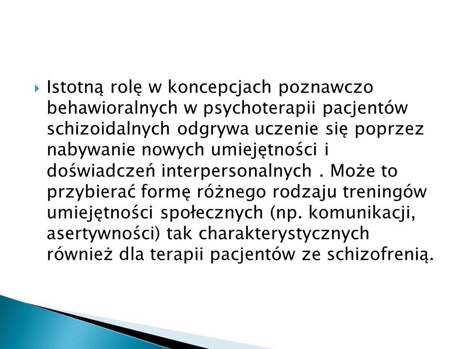 Istotną rolę w koncepcjach poznawczo behawioralnych w psychoterapii pacjentów schizoidalnych odgrywa uczenie się poprzez nabywanie nowych umiejętności