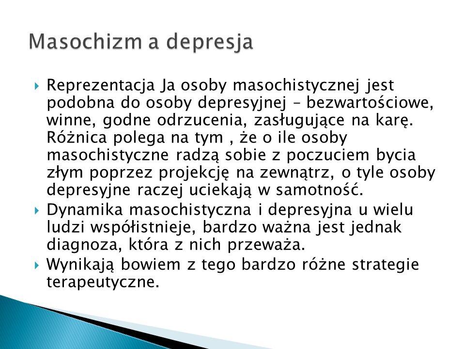 Reprezentacja Ja osoby masochistycznej jest podobna do osoby depresyjnej – bezwartościowe, winne, godne odrzucenia, zasługujące na karę. Różnica poleg