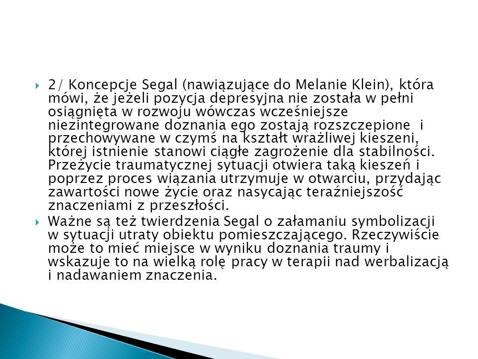2/ Koncepcje Segal (nawiązujące do Melanie Klein), która mówi, że jeżeli pozycja depresyjna nie została w pełni osiągnięta w rozwoju wówczas wcześniej