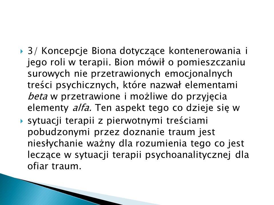 3/ Koncepcje Biona dotyczące kontenerowania i jego roli w terapii. Bion mówił o pomieszczaniu surowych nie przetrawionych emocjonalnych treści psychic