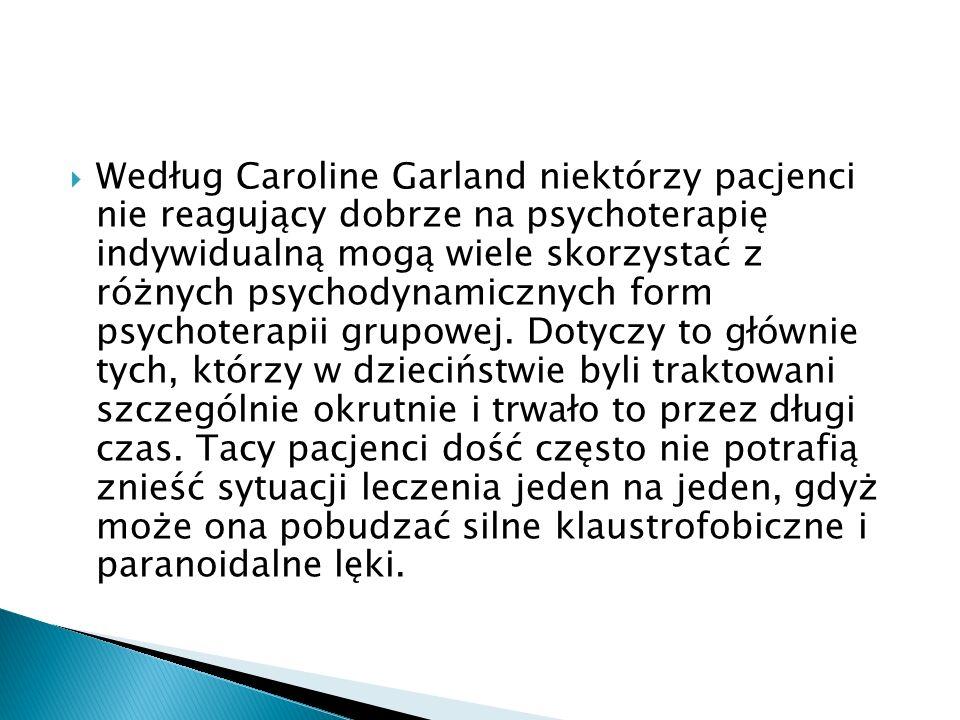 Według Caroline Garland niektórzy pacjenci nie reagujący dobrze na psychoterapię indywidualną mogą wiele skorzystać z różnych psychodynamicznych form