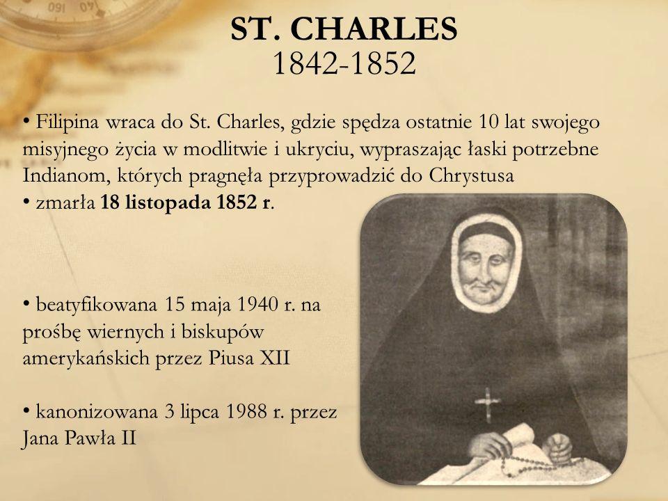 ST. CHARLES 1842-1852 Filipina wraca do St. Charles, gdzie spędza ostatnie 10 lat swojego misyjnego życia w modlitwie i ukryciu, wypraszając łaski pot