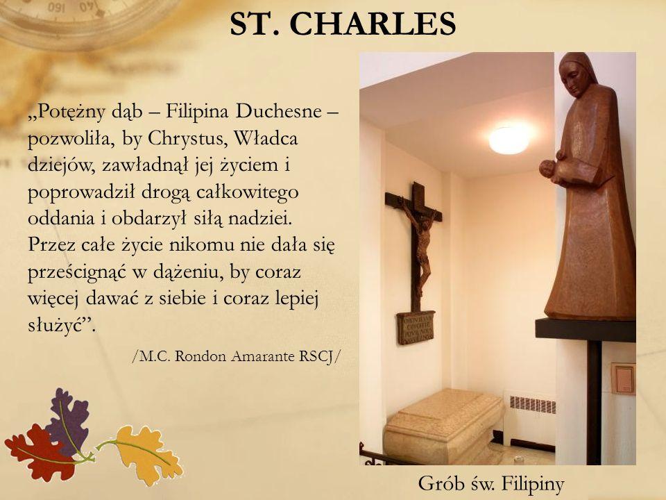 ST. CHARLES Grób św. Filipiny Potężny dąb – Filipina Duchesne – pozwoliła, by Chrystus, Władca dziejów, zawładnął jej życiem i poprowadził drogą całko
