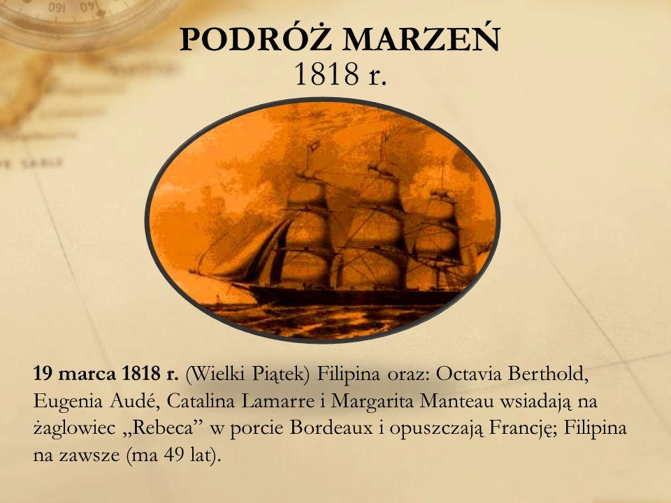 PODRÓŻ MARZEŃ 1818 r. 19 marca 1818 r. (Wielki Piątek) Filipina oraz: Octavia Berthold, Eugenia Audé, Catalina Lamarre i Margarita Manteau wsiadają na