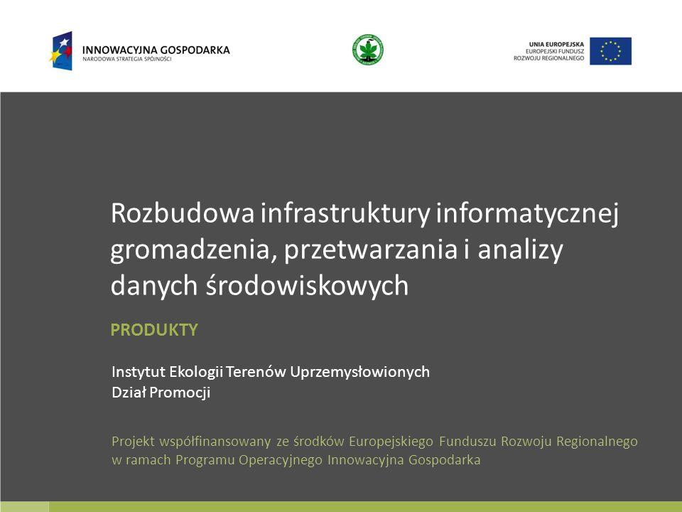Rozbudowa infrastruktury informatycznej gromadzenia, przetwarzania i analizy danych środowiskowych Instytut Ekologii Terenów Uprzemysłowionych Dział Promocji Projekt współfinansowany ze środków Europejskiego Funduszu Rozwoju Regionalnego w ramach Programu Operacyjnego Innowacyjna Gospodarka PRODUKTY