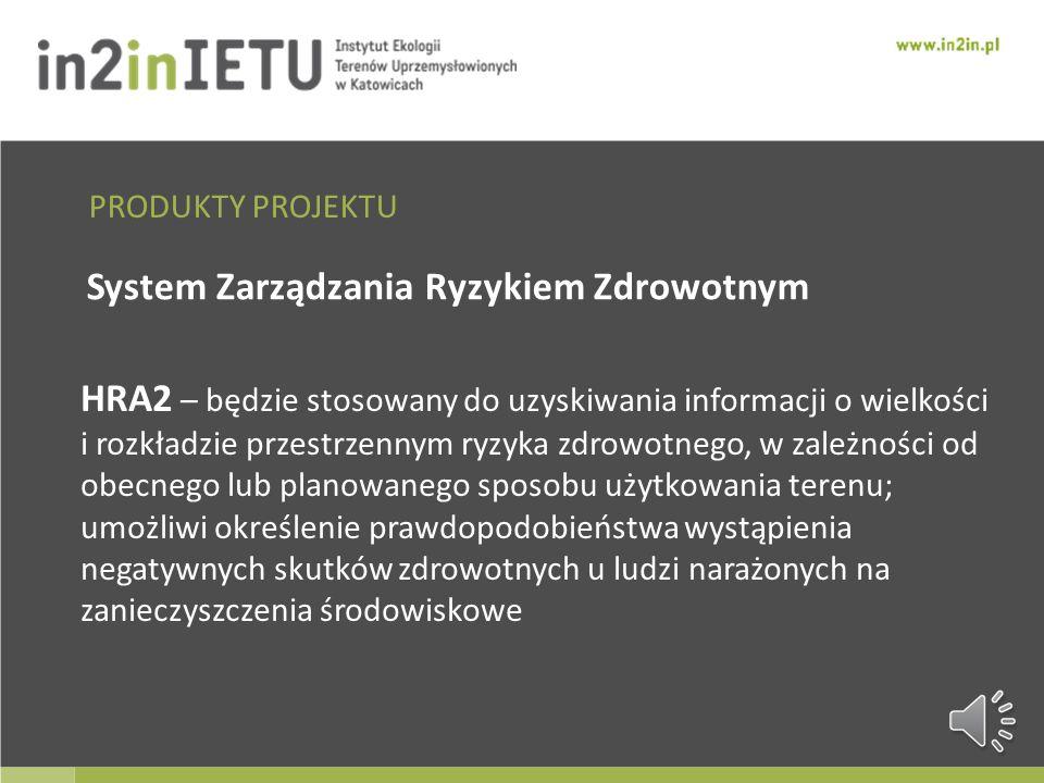 System Zarządzania Ryzykiem Zdrowotnym HRA2 – będzie stosowany do uzyskiwania informacji o wielkości i rozkładzie przestrzennym ryzyka zdrowotnego, w zależności od obecnego lub planowanego sposobu użytkowania terenu; umożliwi określenie prawdopodobieństwa wystąpienia negatywnych skutków zdrowotnych u ludzi narażonych na zanieczyszczenia środowiskowe PRODUKTY PROJEKTU