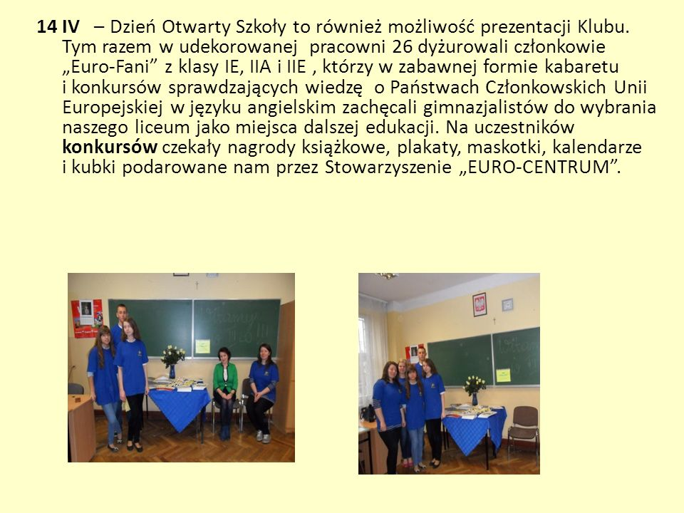 14 IV – Dzień Otwarty Szkoły to również możliwość prezentacji Klubu. Tym razem w udekorowanej pracowni 26 dyżurowali członkowie Euro-Fani z klasy IE,