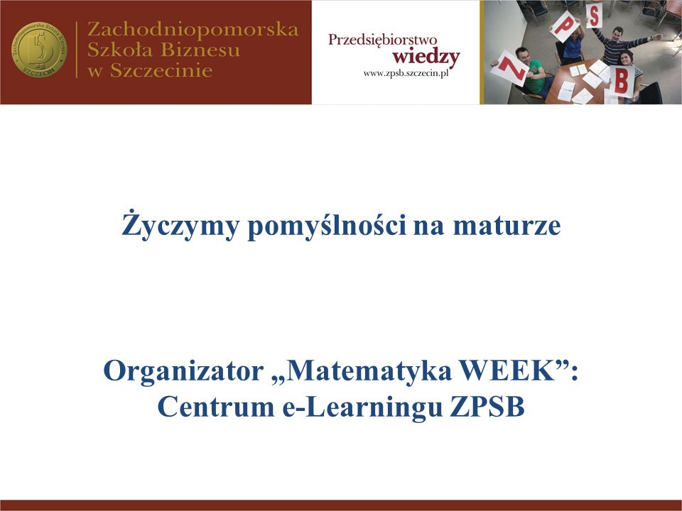 Życzymy pomyślności na maturze Organizator Matematyka WEEK: Centrum e-Learningu ZPSB