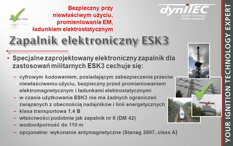 Specjalne zaprojektowany elektroniczny zapalnik dla zastosowań militarnych ESK3 cechuje się: –cyfrowym kodowaniem, posiadającym zabezpieczenia przeciw niewłaściwemu użyciu, bezpieczny przed promieniowaniem elektromagnetycznym i ładunkami elektrostatycznymi –w czasie użytkowania ESK3 nie ma żadnych ograniczeń związanych z obecnością nadajników i linii energetycznych –klasa transportowa 1.4 B –właściwości podobnie jak zapalnik nr 8 (DM 42) –wodoodporność do 110 m –opcjonalne: wykonanie antymagnetyczne (Stanag 2897, class A ) Bezpieczny przy niewłaściwym użyciu, promieniowanie EM, ładunkiem elektrostatycznym
