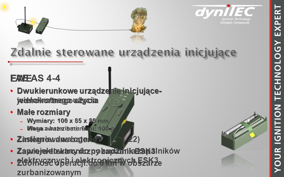 FAE AS 4-4 Dwukierunkowe urządzenie inicjujące- wielokrotnego użycia Małe rozmiary Wymiary: 106 x 85 x 50 mm Masa z bateriami: 650 g Zasilanie: dwa ogniwa 9 V (6F22) Zaprojektowany do pobudzania zapalników elektrycznych i elektronicznych ESK3 EWE Dwukierunkowe urządzenie inicjujące- jednokortnego użycia Małe rozmiary Wymiary: 100 x 35 x 35 mm Waga wraz z bateriami: 100 g Zintegrowane baterie Zawiera elektroniczny zapalnik ESK3 Zdolność operacji:do 6 km w obszarze zurbanizowanym