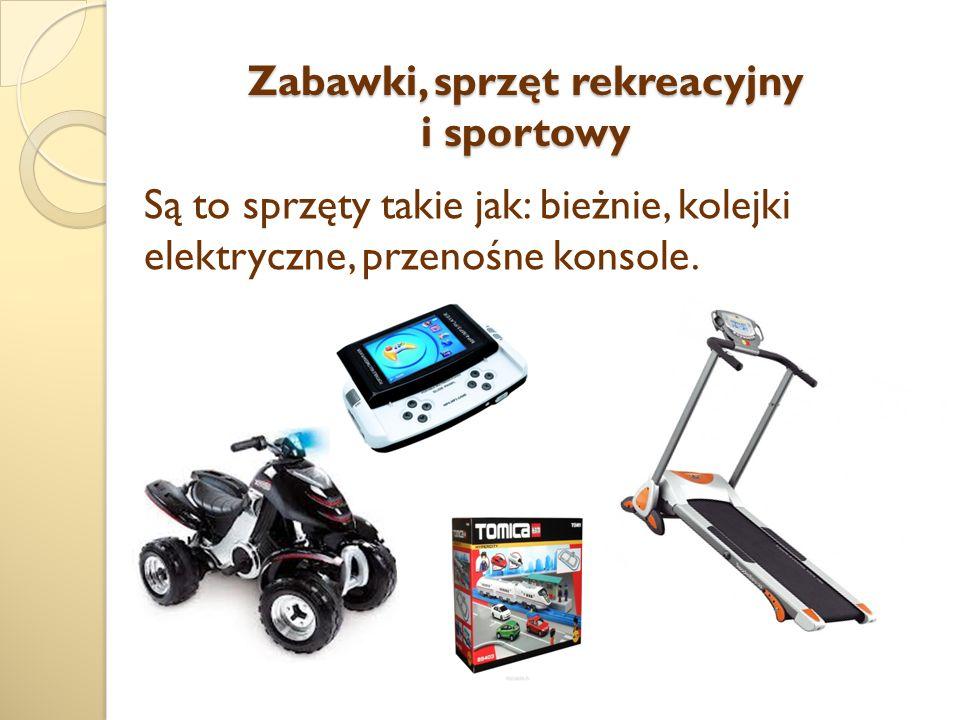 Zabawki, sprzęt rekreacyjny i sportowy Są to sprzęty takie jak: bieżnie, kolejki elektryczne, przenośne konsole.