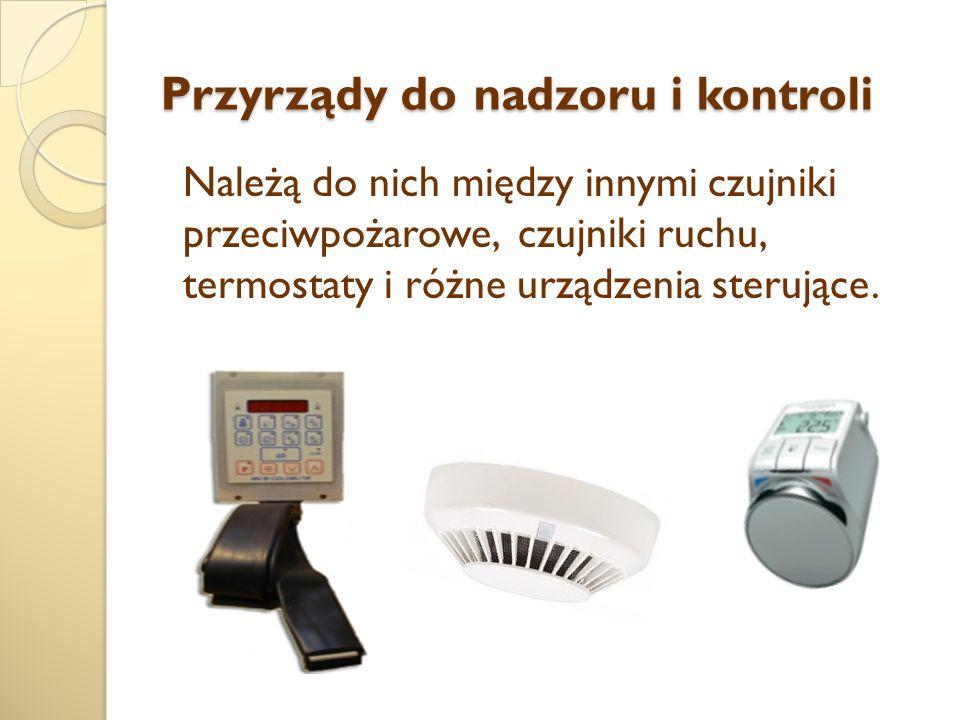 Przyrządy do nadzoru i kontroli Należą do nich między innymi czujniki przeciwpożarowe, czujniki ruchu, termostaty i różne urządzenia sterujące.