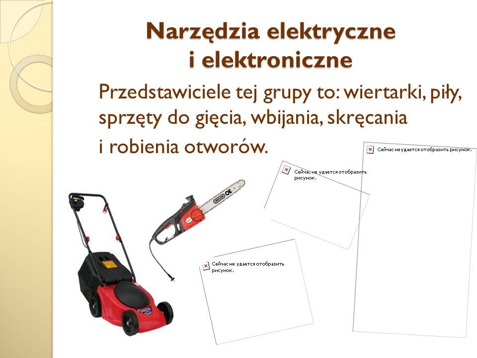 Narzędzia elektryczne i elektroniczne Przedstawiciele tej grupy to: wiertarki, piły, sprzęty do gięcia, wbijania, skręcania i robienia otworów.