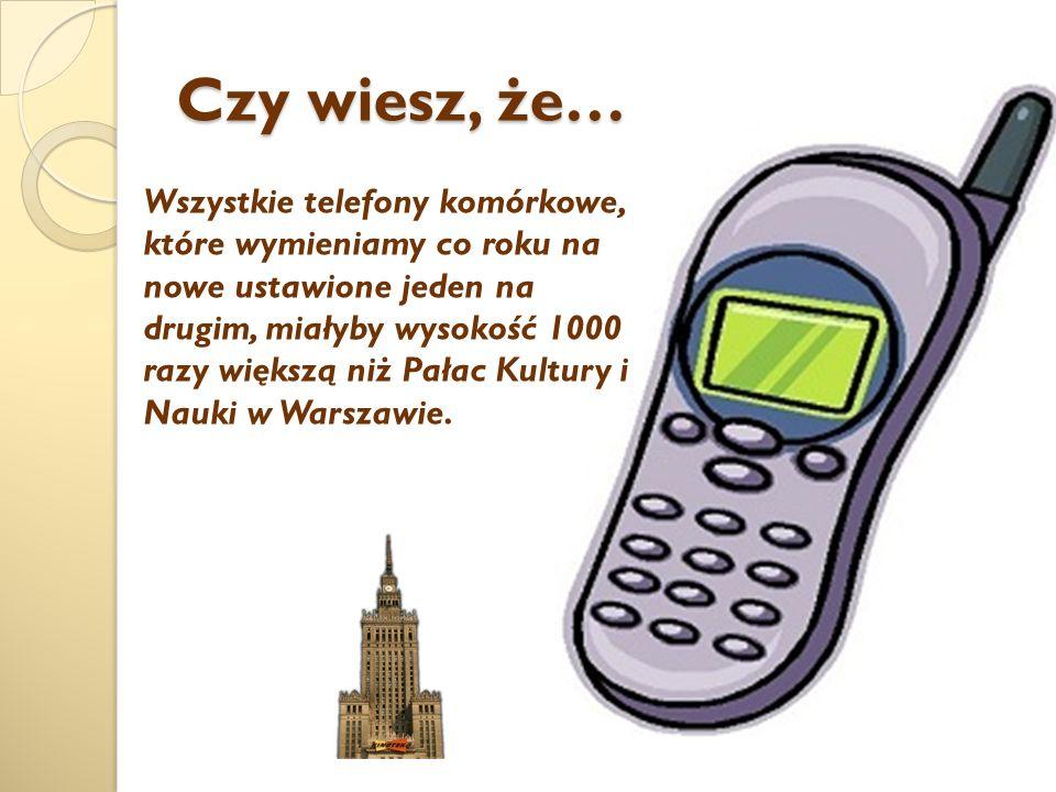Czy wiesz, że… Wszystkie telefony komórkowe, które wymieniamy co roku na nowe ustawione jeden na drugim, miałyby wysokość 1000 razy większą niż Pałac Kultury i Nauki w Warszawie.