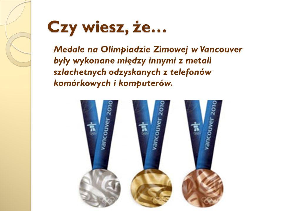 Czy wiesz, że… Medale na Olimpiadzie Zimowej w Vancouver były wykonane między innymi z metali szlachetnych odzyskanych z telefonów komórkowych i komputerów.
