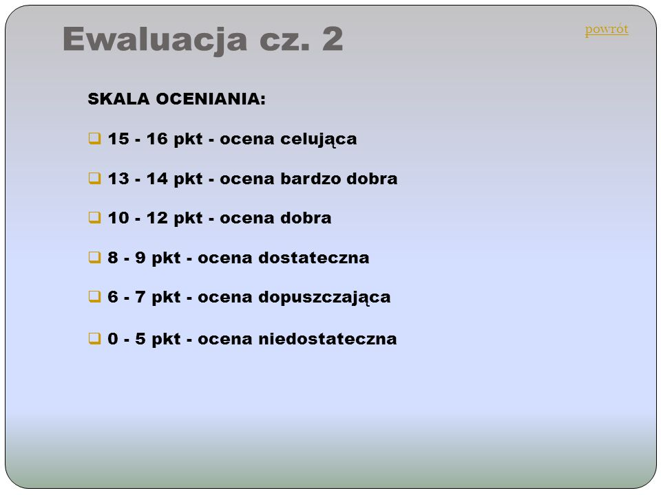 Ewaluacja cz. 2 SKALA OCENIANIA: 15 - 16 pkt - ocena celująca 13 - 14 pkt - ocena bardzo dobra 10 - 12 pkt - ocena dobra 8 - 9 pkt - ocena dostateczna