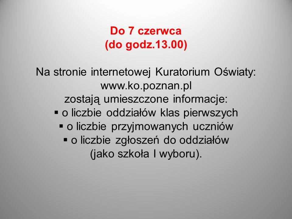 Do 7 czerwca (do godz.13.00) Na stronie internetowej Kuratorium Oświaty: www.ko.poznan.pl zostają umieszczone informacje: o liczbie oddziałów klas pie