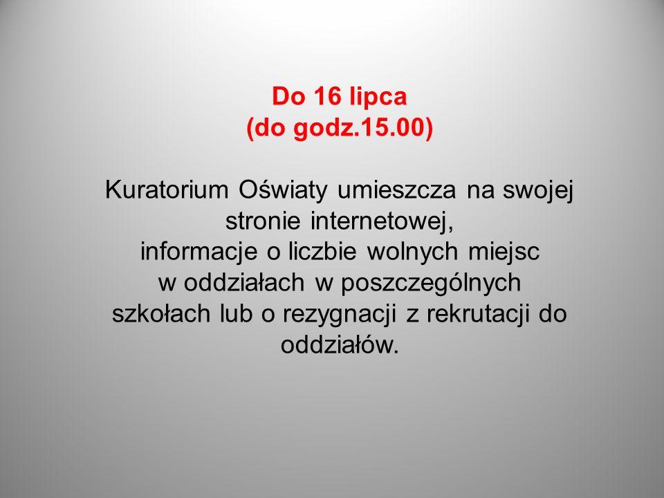 Do 16 lipca (do godz.15.00) Kuratorium Oświaty umieszcza na swojej stronie internetowej, informacje o liczbie wolnych miejsc w oddziałach w poszczegól