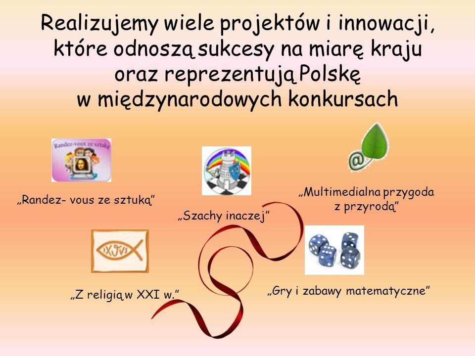 Realizujemy wiele projektów i innowacji, które odnoszą sukcesy na miarę kraju oraz reprezentują Polskę w międzynarodowych konkursach Randez- vous ze sztuką Szachy inaczej Multimedialna przygoda z przyrodą Z religią w XXI w.