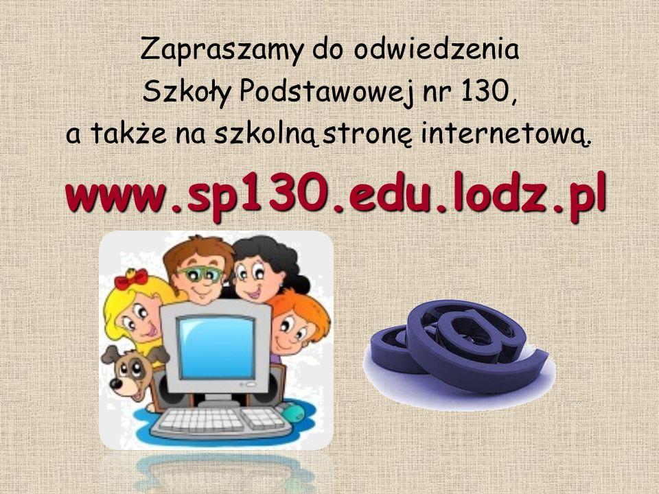 Zapraszamy do odwiedzenia Szkoły Podstawowej nr 130, a także na szkolną stronę internetową. www.sp130.edu.lodz.pl