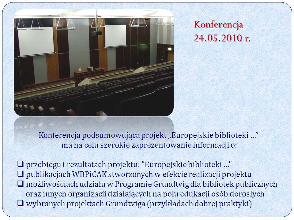 Konferencja podsumowująca projekt Europejskie biblioteki … ma na celu szerokie zaprezentowanie informacji o: przebiegu i rezultatach projektu: Europejskie biblioteki … publikacjach WBPiCAK stworzonych w efekcie realizacji projektu możliwościach udziału w Programie Grundtvig dla bibliotek publicznych oraz innych organizacji działających na polu edukacji osób dorosłych wybranych projektach Grundtviga (przykładach dobrej praktyki) Konferencja 24.05.2010 r.