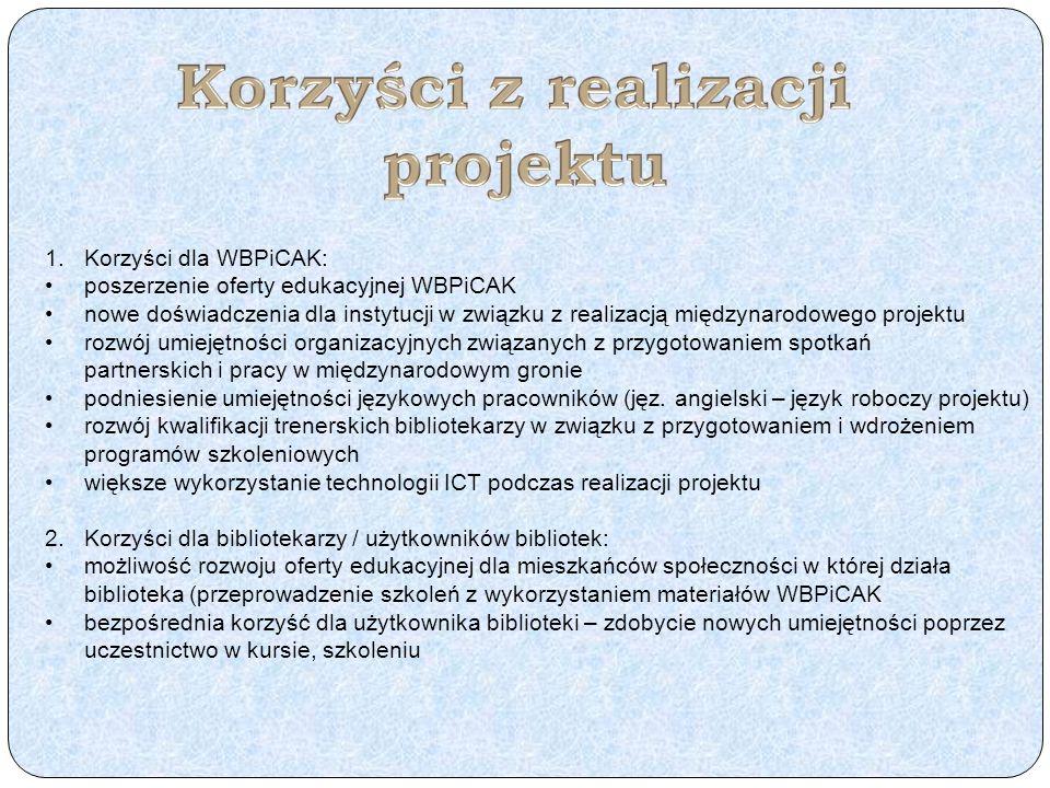 1.Korzyści dla WBPiCAK: poszerzenie oferty edukacyjnej WBPiCAK nowe doświadczenia dla instytucji w związku z realizacją międzynarodowego projektu rozwój umiejętności organizacyjnych związanych z przygotowaniem spotkań partnerskich i pracy w międzynarodowym gronie podniesienie umiejętności językowych pracowników (jęz.