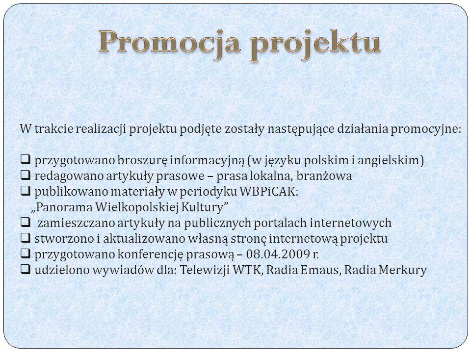 W trakcie realizacji projektu podjęte zostały następujące działania promocyjne: przygotowano broszurę informacyjną (w języku polskim i angielskim) redagowano artykuły prasowe – prasa lokalna, branżowa publikowano materiały w periodyku WBPiCAK: Panorama Wielkopolskiej Kultury zamieszczano artykuły na publicznych portalach internetowych stworzono i aktualizowano własną stronę internetową projektu przygotowano konferencję prasową – 08.04.2009 r.