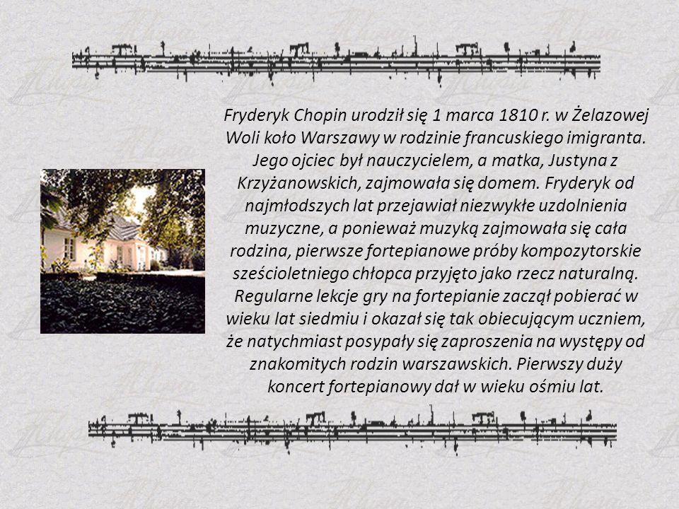 Fryderyk Chopin urodził się 1 marca 1810 r. w Żelazowej Woli koło Warszawy w rodzinie francuskiego imigranta. Jego ojciec był nauczycielem, a matka, J