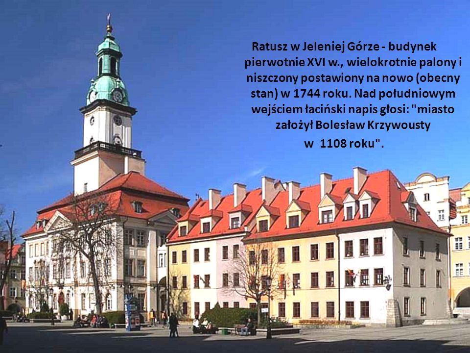 Ratusz w Jeleniej Górze - budynek pierwotnie XVI w., wielokrotnie palony i niszczony postawiony na nowo (obecny stan) w 1744 roku. Nad południowym wej