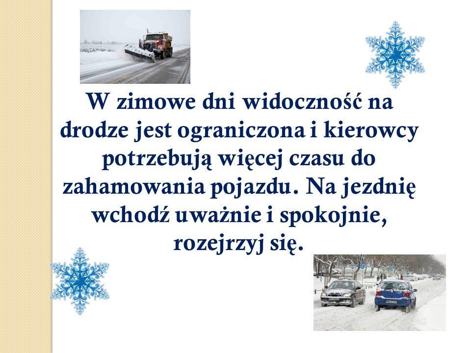 W zimowe dni widoczno ść na drodze jest ograniczona i kierowcy potrzebuj ą wi ę cej czasu do zahamowania pojazdu. Na jezdni ę wchod ź uwa ż nie i spok